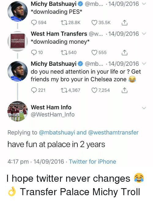 My Bro: Michy Batshuayi @mb... 14/09/2016  *downloading PES*  594 28.8K 35.5K  West Ham Transfers @w... 14/09/2016  *downloading money*  WEST HAM  TRANSFERS  10  Michy Batshuayi @mb... 14/09/2016  do you need attention in your life or? Get  friends my bro your in Chelsea zone  0221 t 4,367 7,254  West Ham Info  @WestHam_Info  Replying to @mbatshuayi and @westhamtransfer  have fun at palace in 2 years  4:17 pm 14/09/2016 Twitter for iPhone I hope twitter never changes 😂👌 Transfer Palace Michy Troll