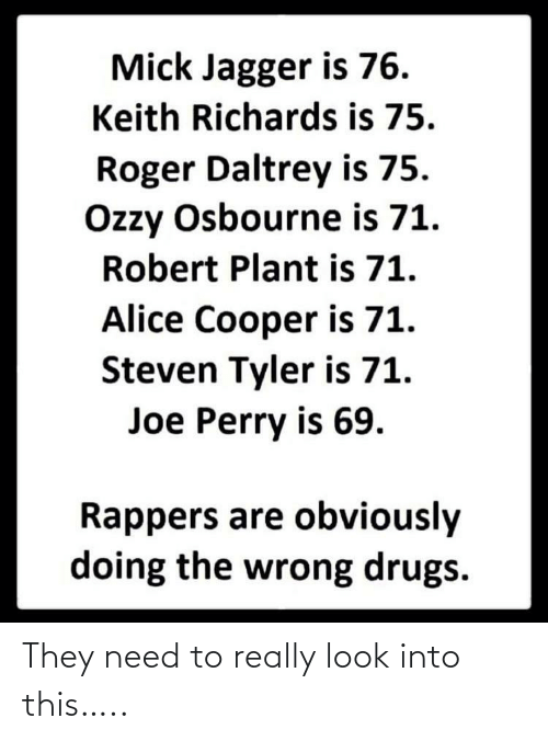 Obviously: Mick Jagger is 76.  Keith Richards is 75.  Roger Daltrey is 75.  Ozzy Osbourne is 71.  Robert Plant is 71.  Alice Cooper is 71.  Steven Tyler is 71.  Joe Perry is 69.  Rappers are obviously  doing the wrong drugs. They need to really look into this…..
