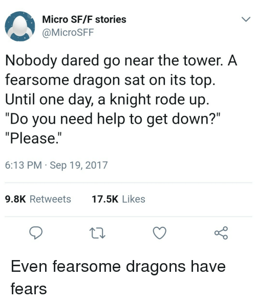 """Help, Dragons, and Dragon: Micro SF/F stories  @MicroSFF  Nobody dared go near the tower. A  fearsome dragon sat on its top  Until one day, a knight rode up  """"Do you need help to get down?""""  """"Please.  1I  6:13 PM Sep 19, 2017  9.8K Retweets7.5K Likes Even fearsome dragons have fears"""