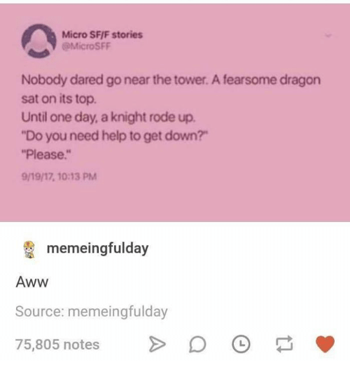 "Aww, Help, and Dragon: Micro SF/F stories  Nobody dared go near the tower. A fearsome dragon  sat on its top  Until one day, a knight rode up.  ""Do you need help to get down?  ""Please.""  9/19/17, 10:13 PM  memeingfulday  Aww  Source: memeingfulday  75,805 notes >D"