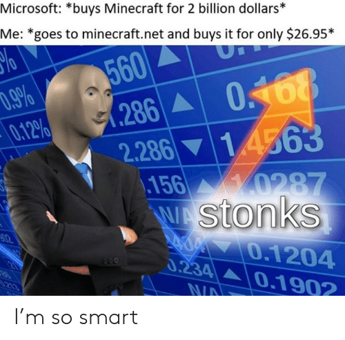 So Smart: Microsoft: *buys Minecraft for 2 billion dollars*  Me: *goes to minecraft.net and buys it for only $26.95*  560  286  .9%  0.12%  14563  2.286  0287  156  WAStonks  02  0.1204  0.234 0.1902  21  213  N/A I'm so smart