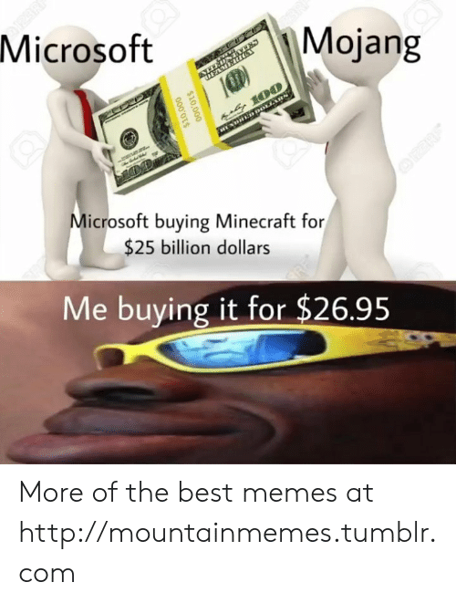 Mojang: Microsoft  Mojang  DEAMERIG  u 100  DHED DOLLARS  Microsoft buying Minecraft for  OPERE  $25 billion dollars  Me buying it for $26.95  $10,000  000'OTS More of the best memes at http://mountainmemes.tumblr.com