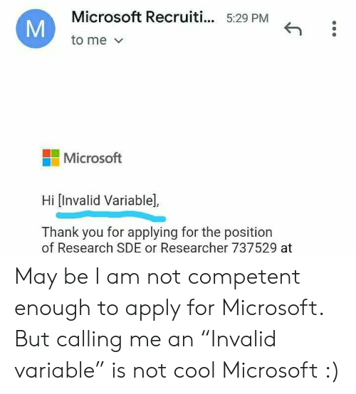 """Microsoft, Thank You, and Cool: Microsoft Recruiti... 5:29 PM  to me  Microsoft  Hi [Invalid Variable],  Thank you for applying for the position  of Research SDE or Researcher 737529 at  M May be I am not competent enough to apply for Microsoft. But calling me an """"Invalid variable"""" is not cool Microsoft :)"""