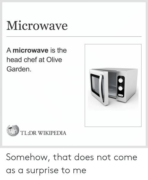 Head, Olive Garden, and Wikipedia: Microwave  A microwave is the  head chef at Olive  Garden  ,「LDR WIKIPEDIA Somehow, that does not come as a surprise to me