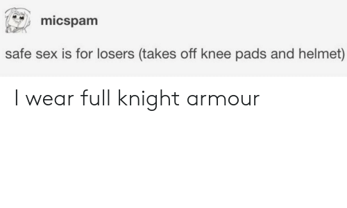Sex, Safe, and Helmet: micspam  safe sex is for losers (takes off knee pads and helmet) I wear full knight armour
