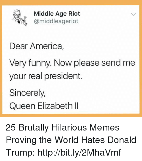 middle age: Middle Age Riot  e, omiddleageriot  Dear America,  Very funny. Now please send me  your real president.  Sincerely,  Queen Elizabeth lI 25 Brutally Hilarious Memes Proving the World Hates Donald Trump: http://bit.ly/2MhaVmf