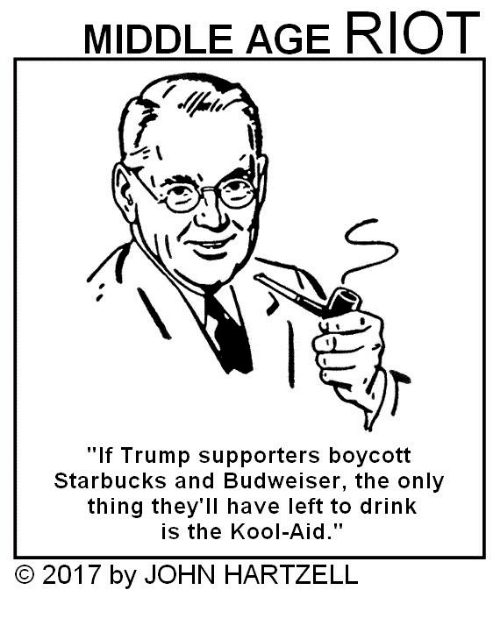 "middle age: MIDDLE AGE RIOT  ""If Trump supporters boycott  Starbucks and Budweiser, the only  thing they'll have left to drink  is the Kool-Aid.""  2017 by JOHN HARTZELL"