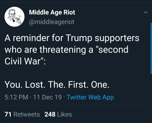 "riot: Middle Age Riot  @middleageriot  A reminder for Trump supporters  who are threatening a ""second  Civil War"":  You. Lost. The. First. One.  5:12 PM : 11 Dec 19 · Twitter Web App  71 Retweets 248 Likes"