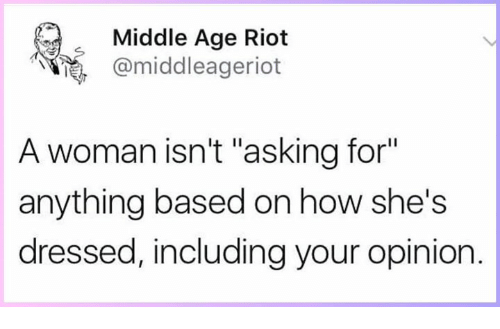 "middle age: Middle Age Riot  @middleageriot  A woman isn't ""asking for""  anything based on how she's  dressed, including your opinion."