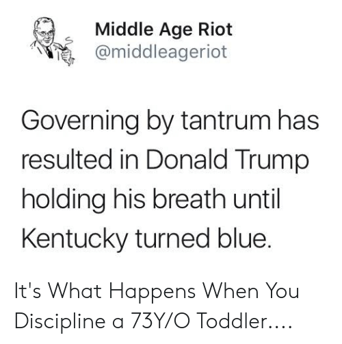 Donald Trump, Riot, and Blue: Middle Age Riot  @middleageriot  Governing by tantrum has  resulted in Donald Trump  holding his breath until  Kentucky turned blue. It's What Happens When You Discipline a 73Y/O Toddler....