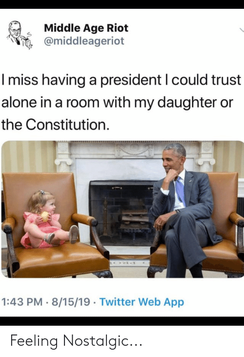 Being Alone, Riot, and Twitter: Middle Age Riot  @middleageriot  I miss having a president I could trust  alone in a room with my daughter or  the Constitution.  1:43 PM 8/15/19 Twitter Web App  YOYO Feeling Nostalgic...