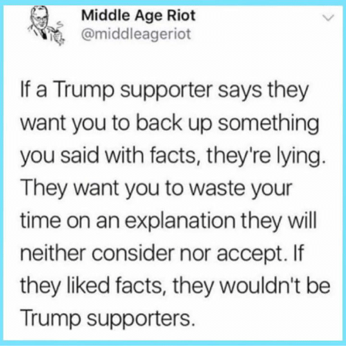 middle age: Middle Age Riot  @middleageriot  If a Trump supporter says they  want you to back up something  you said with facts, they're lying  They want you to waste your  time on an explanation they will  neither consider nor accept. If  they liked facts, they wouldn't be  Trump supporters.