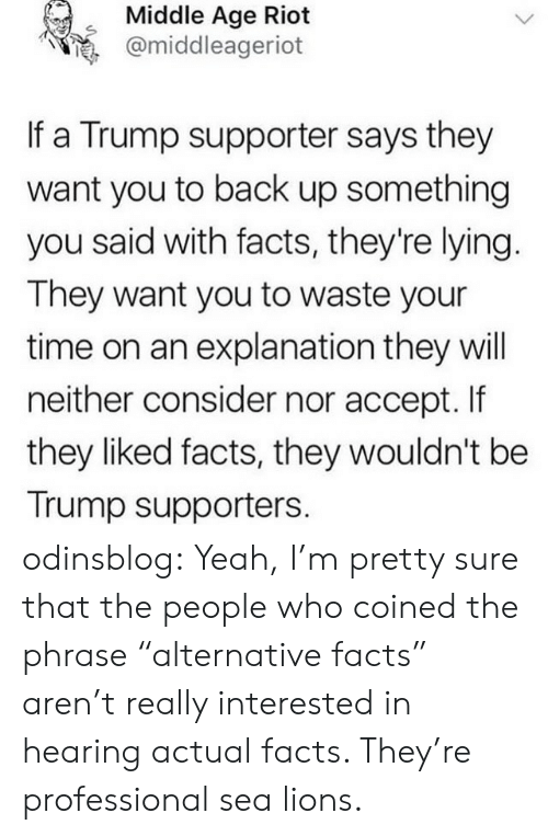 "middle age: Middle Age Riot  @middleageriot  If a Trump supporter says they  want you to back up something  you said with facts, they're lying  They want you to waste your  time on an explanation they will  neither consider nor accept. If  they liked facts, they wouldn't be  Trump supporters. odinsblog: Yeah, I'm pretty sure that the people who coined the phrase ""alternative facts"" aren't really interested in hearing actual facts. They're professional sea lions."