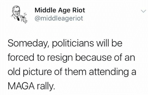 riot: Middle Age Riot  @middleageriot  Someday, politicians will be  forced to resign because of an  old picture of them attending a  MAGA rally.