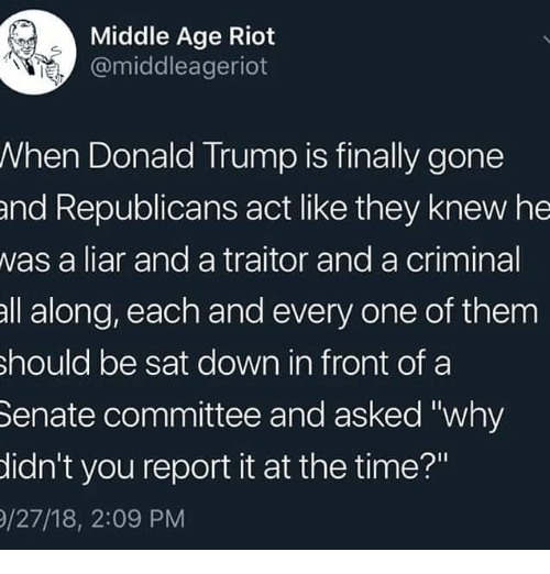 "middle age: Middle Age Riot  @middleageriot  When Donald Trump is finally gone  and Republicans act like they knew he  was a liar and a traitor and a criminal  all along, each and every one of them  hould be sat down in front of a  Senate committee and asked ""why  idn't you report it at the time?""  /27/18, 2:09 PM"