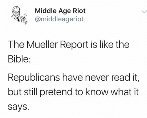 riot: Middle Age Riot  @middleagerlot  The Mueller Report is like the  Bible:  Republicans have never read it,  but still pretend to know what it  says.