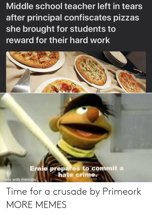 tears: Middle school teacher left in tears  after principal confiscates pizzas  she brought for students to  reward for their hard work  Ernie prepares to commit a  hate crime.  made with mematic Time for a crusade by Primeork MORE MEMES