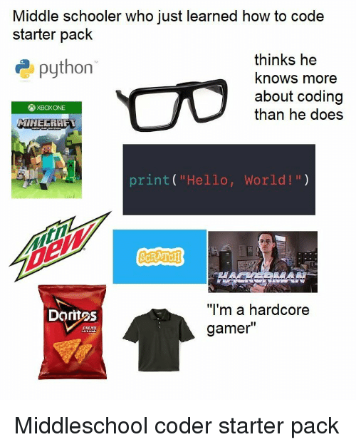 """Hardcore Gamer: Middle schooler who just learned how to code  starter pack  thinks he  khows more  about coding  than he does  epython  図XBOX ONE  print( """"Hello, World!"""")  MA  """"I'm a hardcore  gamer""""  Doritos Middleschool coder starter pack"""