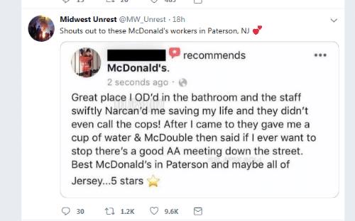 2 seconds: Midwest Unrest @MW_Unrest 18h  Shouts out to these McDonald's workers in Paterson, NJ  recommends  McDonald's.  2 seconds ago  Great place I OD'd in the bathroom and the staff  swiftly Narcan'd me saving my life and they didn't  even call the cops! After I came to they gave me a  cup of water & McDouble then said if I ever want to  stop there's a good AA meeting down the street.  Best McDonald's in Paterson and maybe all of  Jersey...5 stars  t 1.2K  9.6K  30