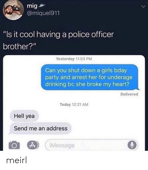 """Drinking, Girls, and Party: mig  @miquel911  """"Is it cool having a police officer  brother?""""  Yesterday 11:03 PM  Can you shut down a girls bday  party and arrest her for underage  drinking bc she broke my heart?  Delivered  Today 12:21 AM  Hell yea  Send me an address  iMessage  > meirl"""