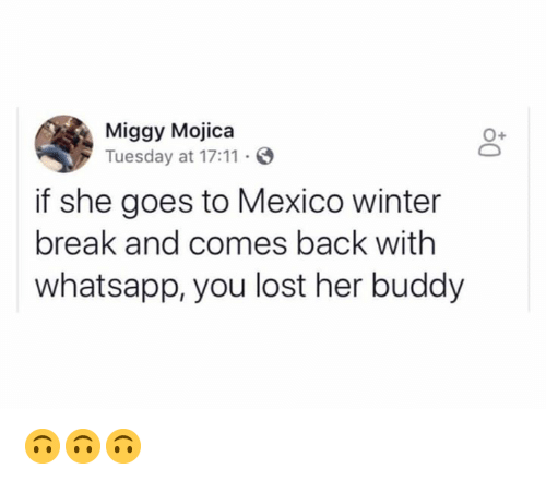 Winter Break: Miggy Mojica  Tuesday at 17:11 S  0+  if she goes to Mexico winter  break and comes back with  whatsapp, you lost her buddy 🙃🙃🙃