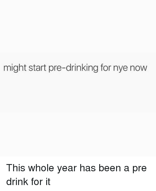 Drinking, Girl Memes, and Been: might start pre-drinking for nye now This whole year has been a pre drink for it