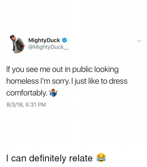 Definitely, Homeless, and Memes: MightyDuck  @Mighty Duck  If you see me out in public looking  homeless I'm sorry. I just like to dress  comfortably.  8/3/18, 5:31 PM I can definitely relate 😂