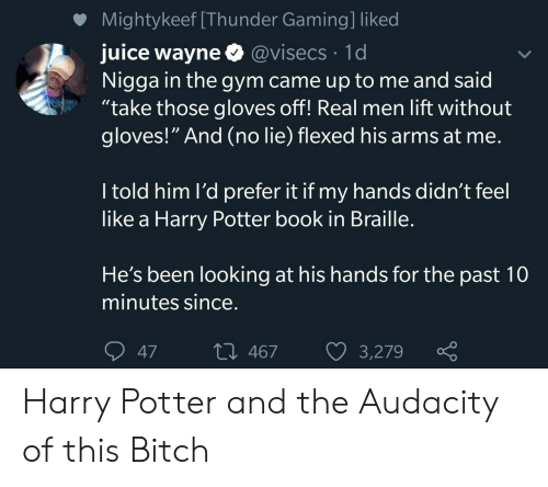 "Bitch, Gym, and Harry Potter: Mightykeef [Thunder Gaming] liked  juice wayne @visecs 1d  Nigga in the gym came up to me and said  ""take those gloves off! Real men lift without  gloves!"" And (no lie) flexed his arms at me.  I told him l'd prefer it if my hands didn't feel  like a Harry Potter book in Braille.  He's been looking at his hands for the past 10  minutes since.  L 467  47  3,279 Harry Potter and the Audacity of this Bitch"