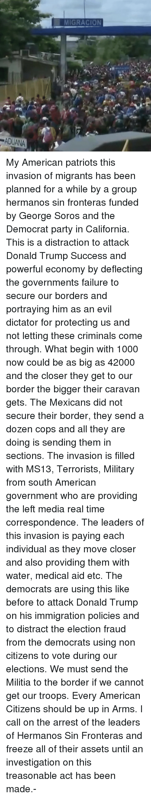 Militia: MIGRACION  ADUANA My American patriots this invasion of migrants has been planned for a while by a group hermanos sin fronteras funded by George Soros and the Democrat party in California. This is a distraction to attack Donald Trump Success and powerful economy by deflecting the governments failure to secure our borders and portraying him as an evil dictator for protecting us and not letting these criminals come through. What begin with 1000 now could be as big as 42000 and the closer they get to our border the bigger their caravan gets. The Mexicans did not secure their border, they send a dozen cops and all they are doing is sending them in sections. The invasion is filled with MS13, Terrorists, Military from south American government who are providing the left media real time correspondence. The leaders of this invasion is paying each individual as they move closer and also providing them with water, medical aid etc. The democrats are using this like before to attack Donald Trump on his immigration policies and to distract the election fraud from the democrats using non citizens to vote during our elections. We must send the Militia to the border if we cannot get our troops. Every American Citizens should be up in Arms. I call on the arrest of the leaders of Hermanos Sin Fronteras and freeze all of their assets until an investigation on this treasonable act has been made.-