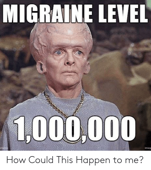 imags: MIGRAINE LEVEL  1,000,000  ctules  imags How Could This Happen to me?
