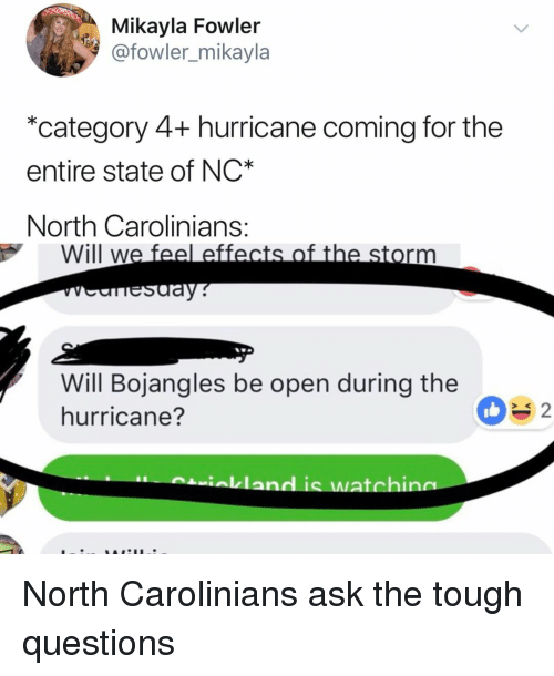 Hurricane, Relatable, and Tough: Mikayla Fowler  @fowler_mikayla  *category 4+ hurricane coming for the  entire state of NC  North Carolinians  Will we feel effects of the storm  Sday  Will Bojangles be open during the  hurricane?  ialkland is watchin North Carolinians ask the tough questions