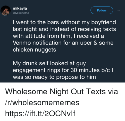 Drunk, Uber, and Chicken: mikayla  @Mikeeetaa  Follow  I went to the bars without my boyfriend  last night and instead of receiving texts  with attitude from him, I received a  Venmo notification for an uber & some  chicken nuggets  My drunk self looked at guy  engagement rings for 30 minutes b/cl  was so ready to propose to him Wholesome Night Out Texts via /r/wholesomememes https://ift.tt/2OCNvIf