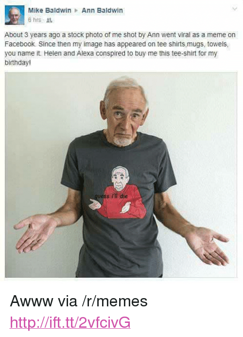 """mugs: Mike Baldwin Ann Baldwin  6 hrs it  About 3 years ago a stock photo of me shot by Ann went viral as a meme on  Facebook. Since then my image has appeared on tee shirts mugs, towels,  you name it Helen and Alexa conspired to buy me this tee-shirt for my  birthday!  s ili die <p>Awww via /r/memes <a href=""""http://ift.tt/2vfcivG"""">http://ift.tt/2vfcivG</a></p>"""