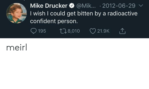 MeIRL, Bitten, and Radioactive: Mike Drucker @Mik... 2012-06-29 v  I wish I could get bitten by a radioactive  confident person.  t8,010  195  21.9K meirl
