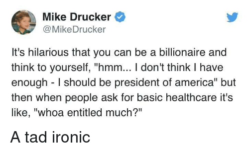 "America, Ironic, and Hilarious: Mike Drucker  @MikeDrucker  It's hilarious that you can be a billionaire and  think to yourself, ""hmm... I don't think I have  enough I should be president of america"" but  then when people ask for basic healthcare it's  like, ""whoa entitled much?"" A tad ironic"