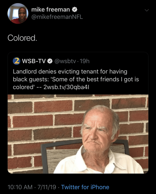 Best Friends: mike freeman  @mikefreeman N FL  Colored.  2 WSB-TV  @wsbtv 19h  Landlord denies evicting tenant for having  black guests: 'Some of the best friends I got is  colored  2wsb.tv/30qba4l  10:10 AM 7/11/19 Twitter for iPhone