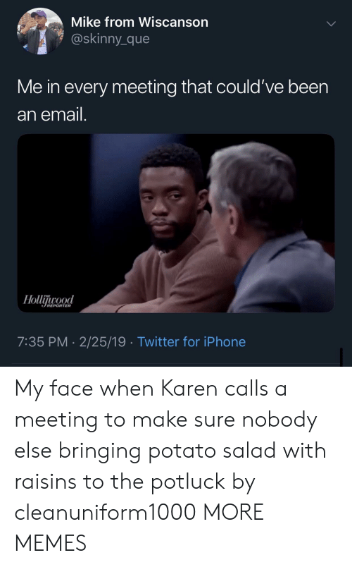 Dank, Iphone, and Memes: Mike from Wiscanson  @skinny_que  Me in every meeting that could've been  an email  REPORTER  7:35 PM-2/25/19 Twitter for iPhone My face when Karen calls a meeting to make sure nobody else bringing potato salad with raisins to the potluck by cleanuniform1000 MORE MEMES