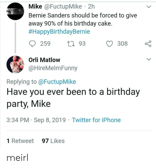 Bernie Sanders, Birthday, and Iphone: Mike @FuctupMike 2h  Bernie Sanders should be forced to give  away 90% of his birthday cake.  #HappyBirthdayBernie  259  L93  308  Orli Matlow  QE  @HireMelmFunny  Replying to @FuctupMike  Have you ever been to a birthday  party, Mike  3:34 PM Sep 8, 2019 Twitter for iPhone  1 Retweet  97 Likes meirl