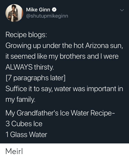 Family, Growing Up, and Thirsty: Mike Ginn  @shutupmikeginn  Recipe blogs:  Growing up under the hot Arizona sun,  it seemed like my brothers and I were  ALWAYS thirsty.  [7 paragraphs later]  Suffice it to say, water was important in  my family.  My Grandfather's Ice Water Recipe-  3 Cubes Ice  1 Glass Water Meirl