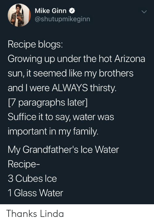 Family, Growing Up, and Thirsty: Mike Ginn  @shutupmikeginn  Recipe blogs:  Growing up under the hot Arizona  sun, it seemed like my brothers  and I were ALWAYS thirsty.  [7 paragraphs later]  Suffice it to say, water was  important in my family.  My Grandfather's Ice Water  Recipe-  3 Cubes Ice  1 Glass Water Thanks Linda