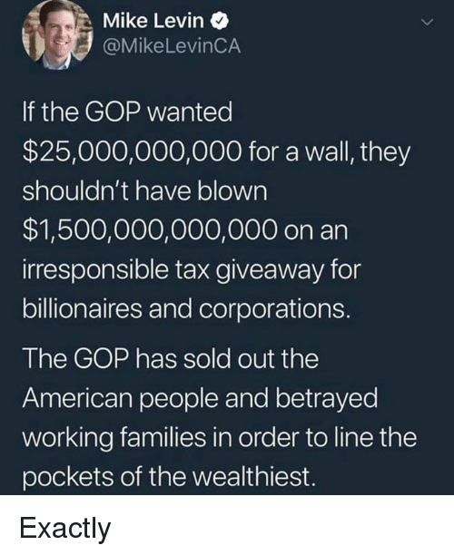 gop: Mike Levin  @MikeLevinCA  If the GOP wanted  $25,000,000,000 for a wall, they  shouldn't have blown  $1,500,000,000,000 on an  irresponsible tax giveaway for  billionaires and corporations.  The GOP has sold out the  American people and betrayed  working families in order to line the  pockets of the wealthiest. Exactly