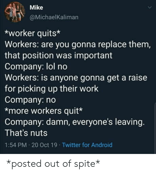 Android, Lol, and Twitter: Mike  @MichaelKaliman  worker quits  Workers: are you gonna replace them,  that position was important  Company: lol no  Workers: is anyone gonna get a raise  for picking up their work  Company: no  *more workers quit*  Company: damn, everyone's leaving.  That's nuts  1:54 PM 20 Oct 19 Twitter for Android *posted out of spite*