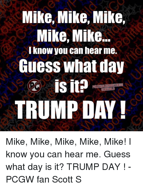 Trump Day: Mike, Mike, Mike,  Mike, Mike.  know you can hear me.  Guess what day  is it?  POUTCALCORRECTNESS  TRUMP DAY Mike, Mike, Mike, Mike, Mike! I know you can hear me.  Guess what day is it?   TRUMP DAY !  -PCGW fan Scott S