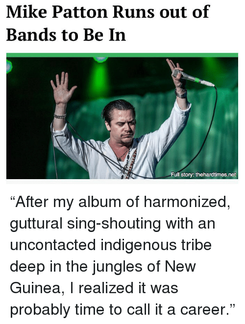 "Memes, Time, and 🤖: Mike Patton Runs out of  Bands to Be In  Full story: thehardtimes.net ""After my album of harmonized, guttural sing-shouting with an uncontacted indigenous tribe deep in the jungles of New Guinea, I realized it was probably time to call it a career."""