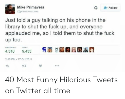 Funny, Phone, and Twitter: Mike Primavera  Follow  @primawesome  Just told a guy talking on his phone in the  library to shut the fuck up, and everyone  applauded me, so I told them to shut the fuck  up too.  RETWEETS  LIKES  4,310  9,433  2:46 PM-17 Oct 2011  t7 40 Most Funny Hilarious Tweets on Twitter all time