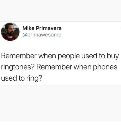 Ringtones: Mike Primavera  @primawesome  Remember when people used to buy  ringtones? Remember when phones  used to ring?