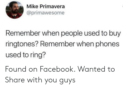 Ringtones: Mike Primavera  @primawesome  Remember when people used to buy  ringtones? Remember when phones  used to ring? Found on Facebook. Wanted to Share with you guys