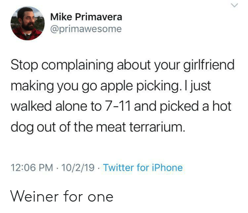 10 2: Mike Primavera  @primawesome  Stop complaining about your girlfriend  making you go apple picking. I just  walked alone to 7-11 and picked a hot  dog out of the meat terrarium.  12:06 PM 10/2/19 Twitter for iPhone Weiner for one