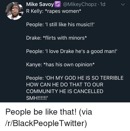 "R. Kelly: Mike Savoy @MikeyChopz- 1d  7 R Kelly: ""rapes women*  People: still like his music!!'  Drake: *flirts with minors*  People: 'I love Drake he's a good man!  Kanye: *has his own opinion*  People: 'OH MY GOD HE IS SO TERRIBLE  HOW CAN HE DO THAT TO OUR  COMMUNITY HE IS CANCELLED People be like that! (via /r/BlackPeopleTwitter)"