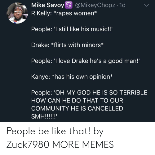 "R. Kelly: Mike Savoy @MikeyChopz- 1d  7 R Kelly: ""rapes women*  People: still like his music!!'  Drake: *flirts with minors*  People: 'I love Drake he's a good man!  Kanye: *has his own opinion*  People: 'OH MY GOD HE IS SO TERRIBLE  HOW CAN HE DO THAT TO OUR  COMMUNITY HE IS CANCELLED People be like that! by Zuck7980 MORE MEMES"
